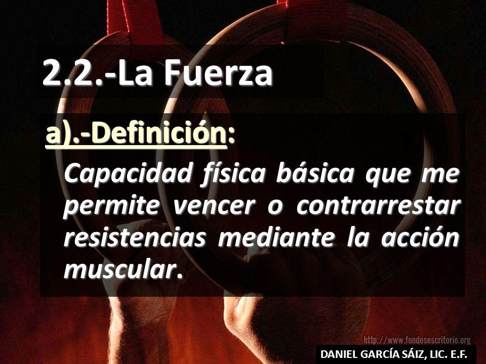 2.2.-La Fuerza a).-Definición: Capacidad física básica que me permite vencer o contrarrestar resistencias mediante la acción muscular. DANIEL GARCÍA S