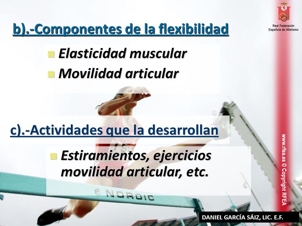 b).-Componentes de la flexibilidad Elasticidad muscular Elasticidad muscular Movilidad articular Movilidad articular c).-Actividades que la desarrolla