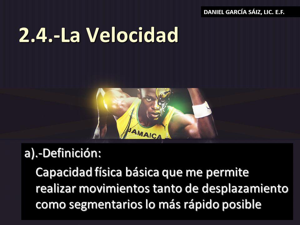 2.4.-La Velocidad a).-Definición: Capacidad física básica que me permite realizar movimientos tanto de desplazamiento como segmentarios lo más rápido