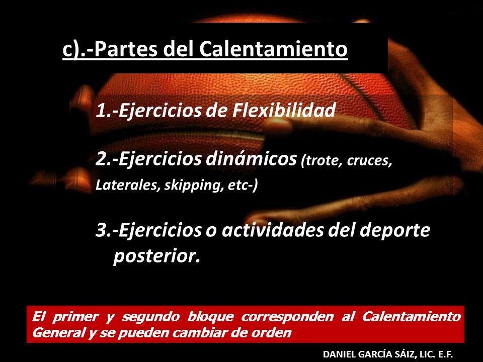 c).-Partes del Calentamiento 1.-Ejercicios de Flexibilidad 2.-Ejercicios dinámicos (trote, cruces, Laterales, skipping, etc-) 3.-Ejercicios o activida
