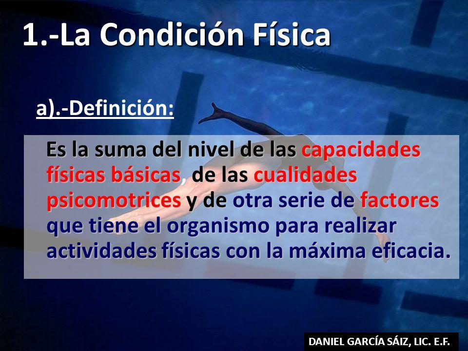 1.-La Condición Física Es la suma del nivel de las capacidades físicas básicas, de las cualidades psicomotrices y de otra serie de factores que tiene