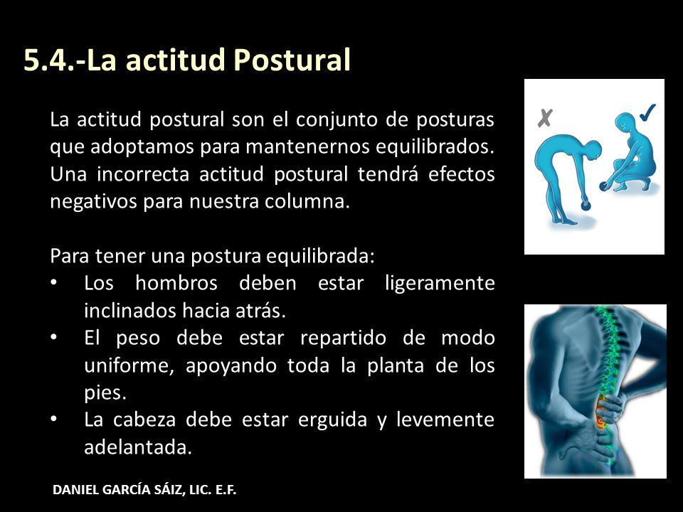 5.4.-La actitud Postural La actitud postural son el conjunto de posturas que adoptamos para mantenernos equilibrados. Una incorrecta actitud postural