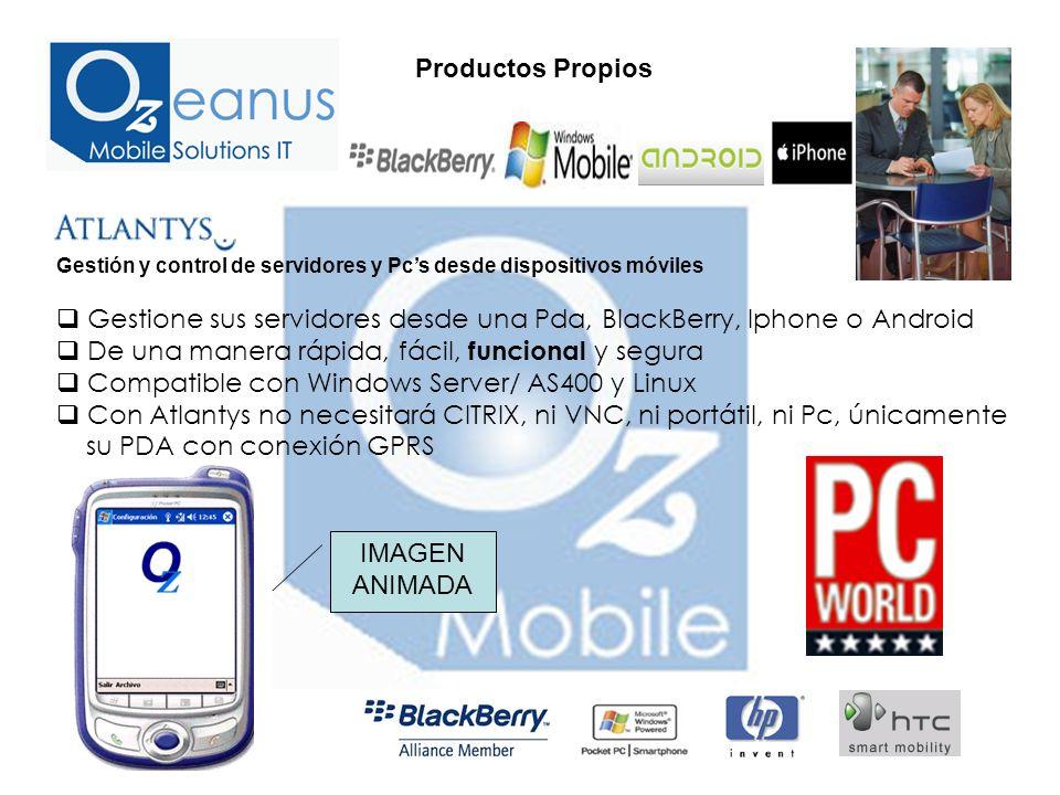 Gestión y control de servidores y Pcs desde dispositivos móviles Gestione sus servidores desde una Pda, BlackBerry, Iphone o Android De una manera rápida, fácil, funcional y segura Compatible con Windows Server/ AS400 y Linux Con Atlantys no necesitará CITRIX, ni VNC, ni portátil, ni Pc, únicamente su PDA con conexión GPRS Productos Propios IMAGEN ANIMADA