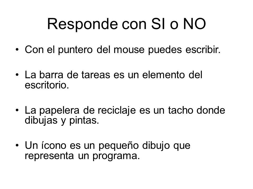 Responde con SI o NO Con el puntero del mouse puedes escribir. La barra de tareas es un elemento del escritorio. La papelera de reciclaje es un tacho