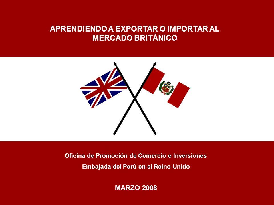 Oficina de Promoción de Comercio e Inversiones Embajada del Perú en el Reino Unido MARZO 2008 APRENDIENDO A EXPORTAR O IMPORTAR AL MERCADO BRITÁNICO