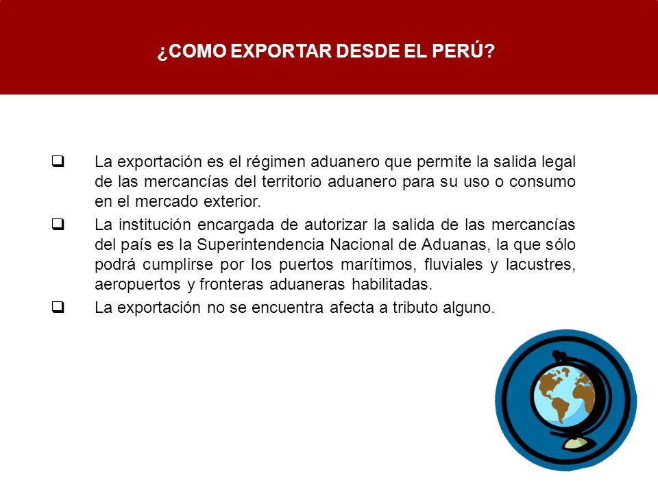 ¿COMO EXPORTAR DESDE EL PERÚ? La exportación es el régimen aduanero que permite la salida legal de las mercancías del territorio aduanero para su uso