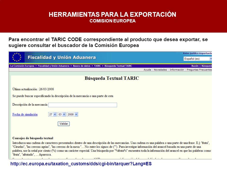http://ec.europa.eu/taxation_customs/dds/cgi-bin/tarquer?Lang=ES HERRAMIENTAS PARA LA EXPORTACIÓN COMISION EUROPEA Para encontrar el TARIC CODE corres