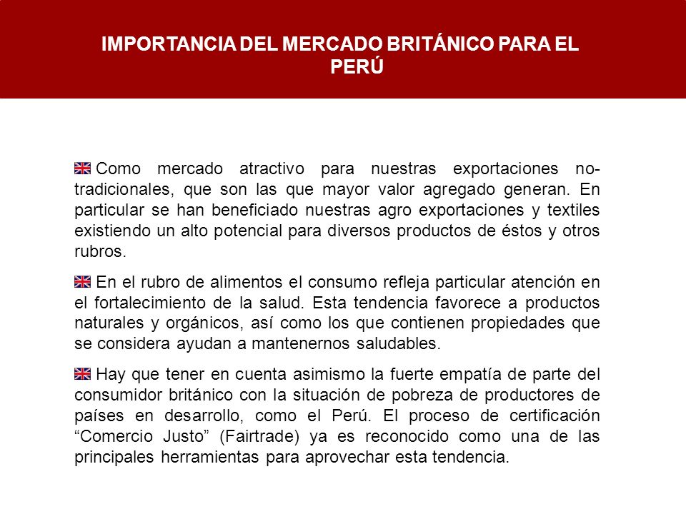 IMPORTANCIA DEL MERCADO BRITÁNICO PARA EL PERÚ Como mercado atractivo para nuestras exportaciones no- tradicionales, que son las que mayor valor agreg