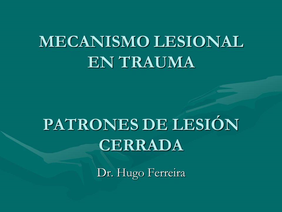 MECANISMO LESIONAL EN TRAUMA PATRONES DE LESIÓN CERRADA Dr. Hugo Ferreira