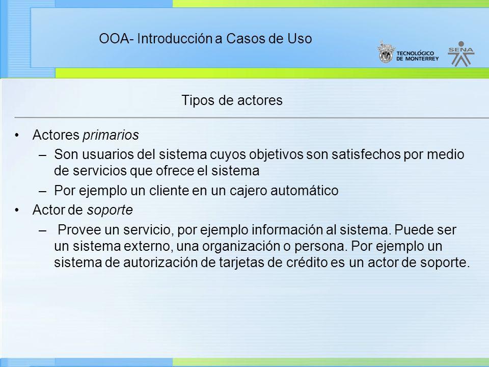 OOA- Introducción a Casos de Uso Tipos de actores Actores primarios –Son usuarios del sistema cuyos objetivos son satisfechos por medio de servicios q