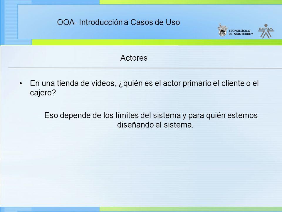 OOA- Introducción a Casos de Uso Actores En una tienda de videos, ¿quién es el actor primario el cliente o el cajero? Eso depende de los límites del s