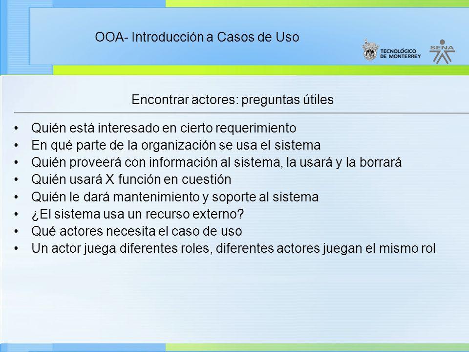 OOA- Introducción a Casos de Uso Encontrar actores: preguntas útiles Quién está interesado en cierto requerimiento En qué parte de la organización se