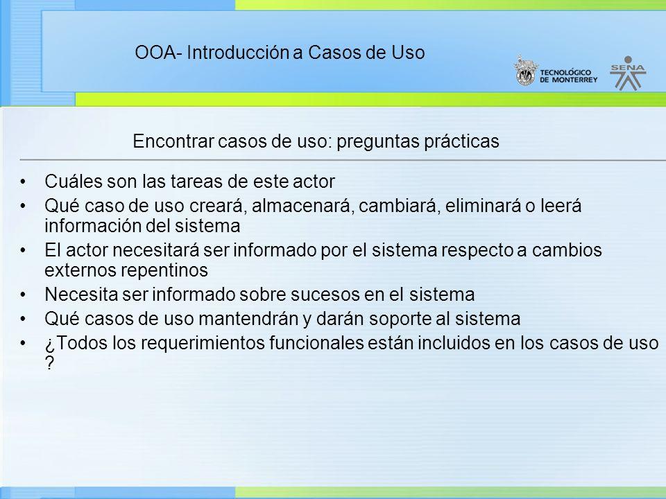 OOA- Introducción a Casos de Uso Encontrar casos de uso: preguntas prácticas Cuáles son las tareas de este actor Qué caso de uso creará, almacenará, c