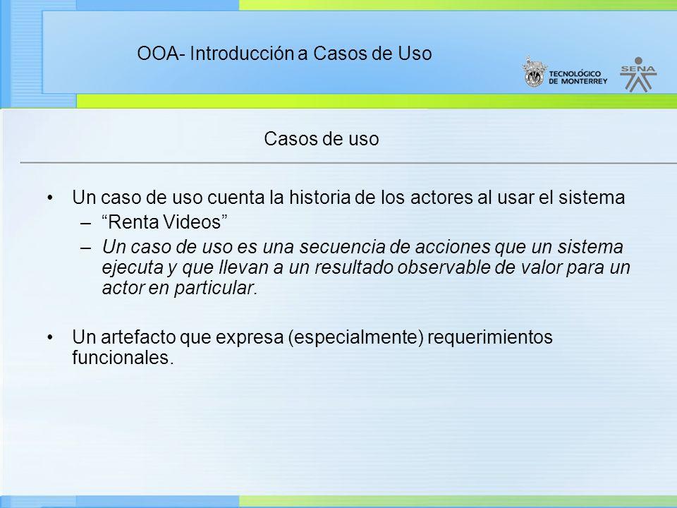 OOA- Introducción a Casos de Uso Casos de uso Un caso de uso cuenta la historia de los actores al usar el sistema –Renta Videos –Un caso de uso es una
