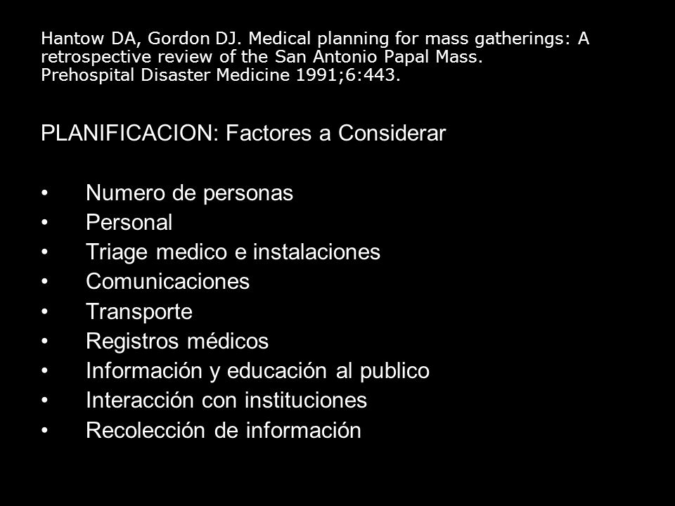Hantow DA, Gordon DJ. Medical planning for mass gatherings: A retrospective review of the San Antonio Papal Mass. Prehospital Disaster Medicine 1991;6