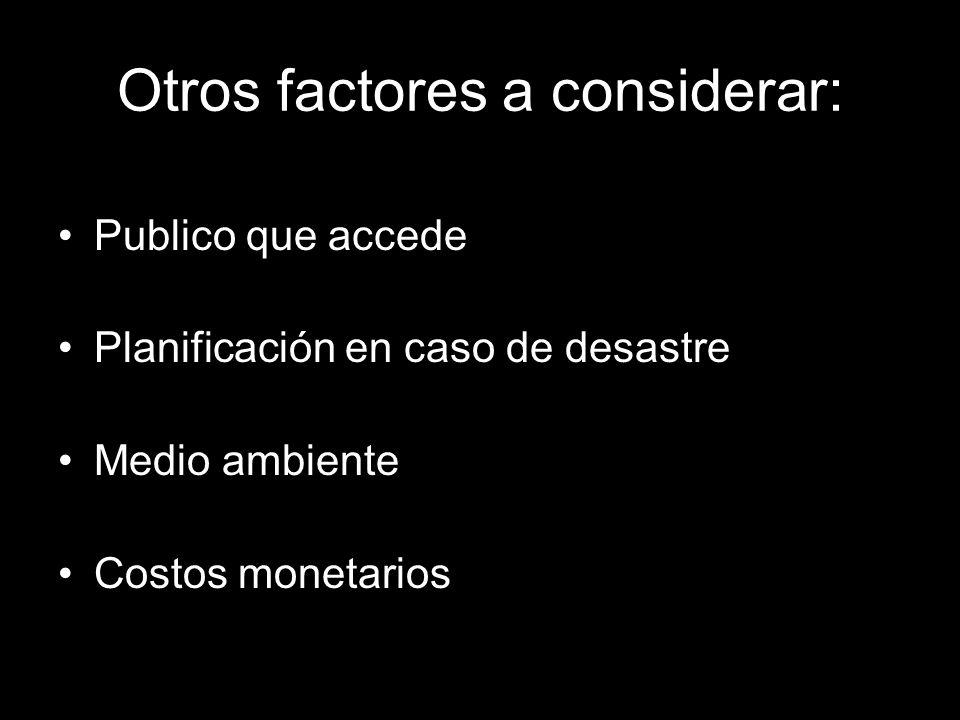 Otros factores a considerar: Publico que accede Planificación en caso de desastre Medio ambiente Costos monetarios
