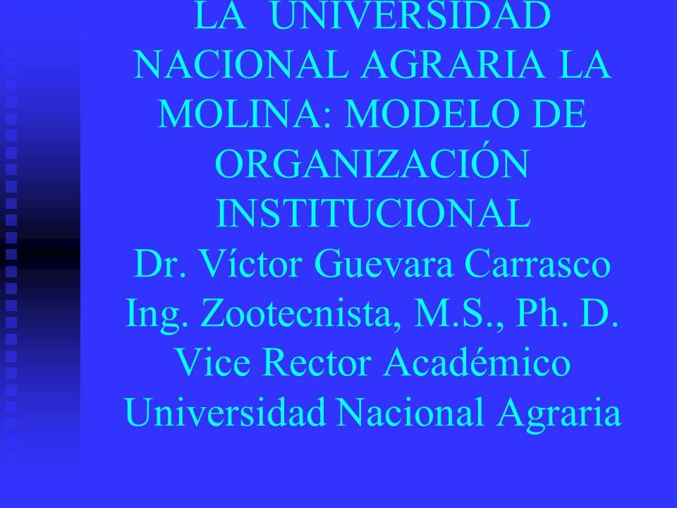 LA UNIVERSIDAD NACIONAL AGRARIA LA MOLINA: MODELO DE ORGANIZACIÓN INSTITUCIONAL Dr. Víctor Guevara Carrasco Ing. Zootecnista, M.S., Ph. D. Vice Rector