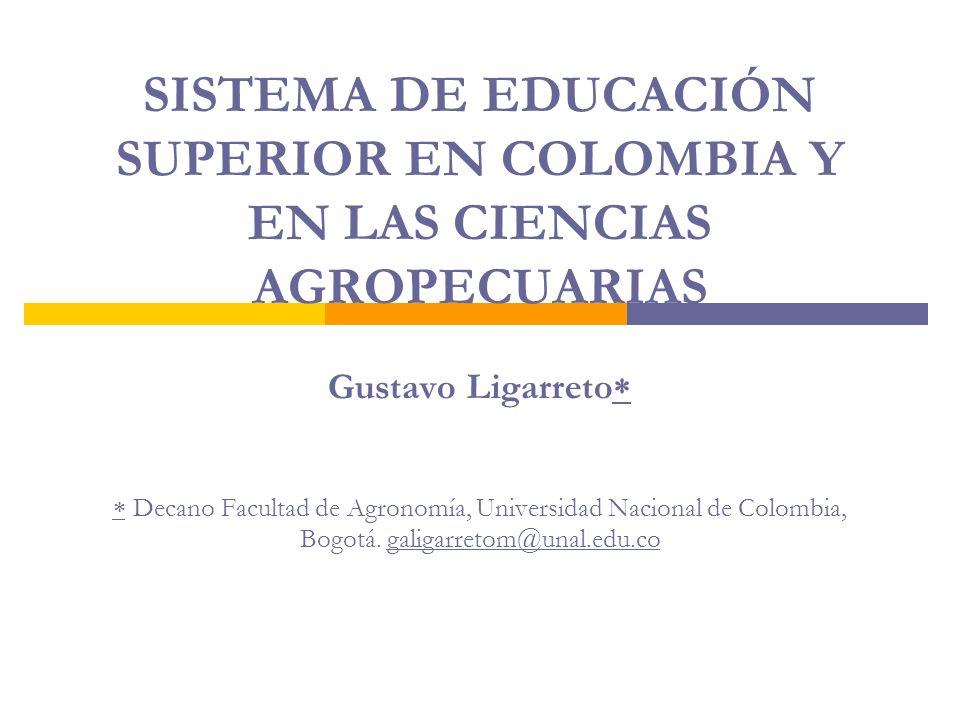 SISTEMA DE EDUCACIÓN SUPERIOR EN COLOMBIA Y EN LAS CIENCIAS AGROPECUARIAS Gustavo Ligarreto Decano Facultad de Agronomía, Universidad Nacional de Colo