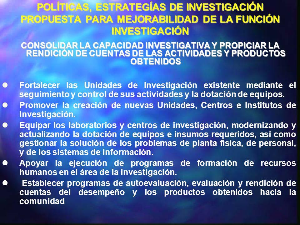 POLÍTICAS, ESTRATEGÍAS DE INVESTIGACIÓN PROPUESTA PARA MEJORABILIDAD DE LA FUNCIÓN INVESTIGACIÓN FORTALECER LA PRODUCCIÓN CIENTÍFICA, HUMANÍSTICA Y TECNOLÓGICA COMO UN APORTE ENRIQUECEDOR A LA SOLUCIÓN DE LOS PROBLEMAS DEL ENTORNO Promover la conformación de LÍNEAS ESTRATÉGICAS en los Decanatos Mediante la realización de Talleres informativos.
