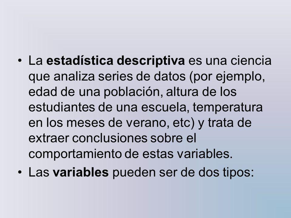La estadística descriptiva es una ciencia que analiza series de datos (por ejemplo, edad de una población, altura de los estudiantes de una escuela, t