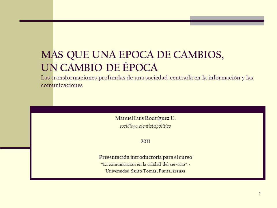 1 MAS QUE UNA EPOCA DE CAMBIOS, UN CAMBIO DE ÉPOCA Las transformaciones profundas de una sociedad centrada en la información y las comunicaciones Manuel Luis Rodríguez U.
