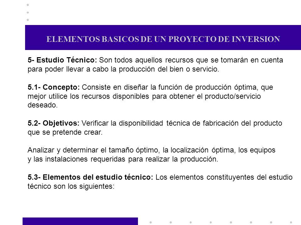 ELEMENTOS BASICOS DE UN PROYECTO DE INVERSION 5- Estudio Técnico: Son todos aquellos recursos que se tomarán en cuenta para poder llevar a cabo la pro