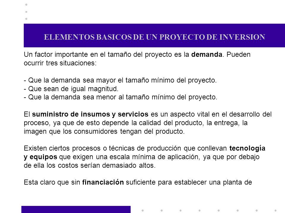 ELEMENTOS BASICOS DE UN PROYECTO DE INVERSION Un factor importante en el tamaño del proyecto es la demanda. Pueden ocurrir tres situaciones: - Que la