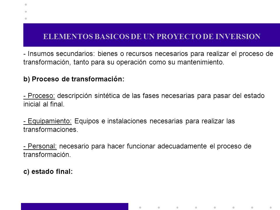 ELEMENTOS BASICOS DE UN PROYECTO DE INVERSION - Insumos secundarios: bienes o recursos necesarios para realizar el proceso de transformación, tanto pa