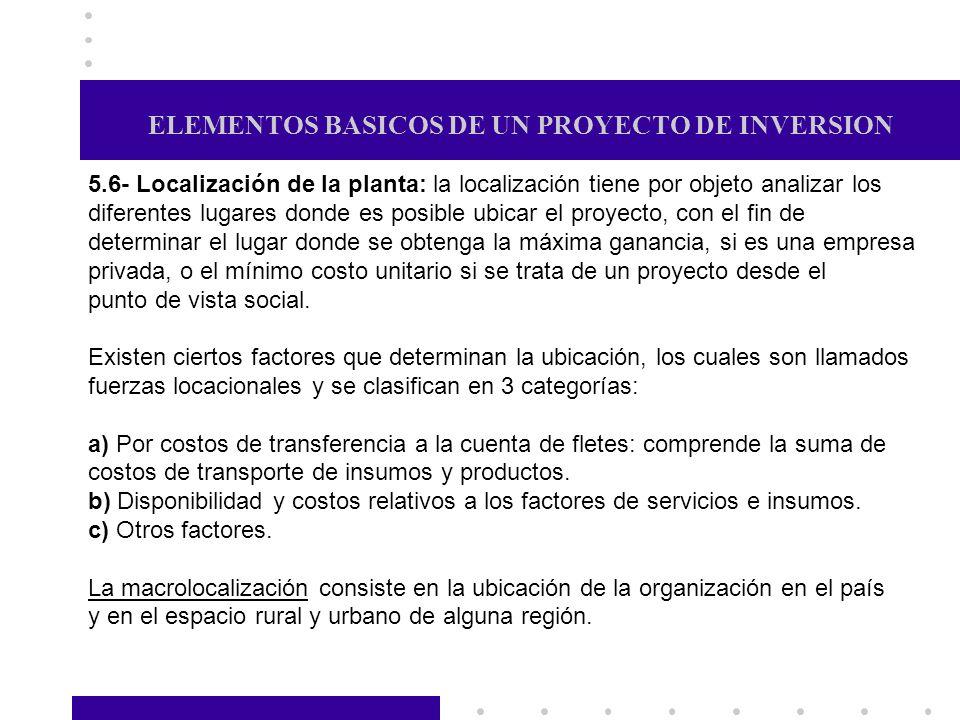 ELEMENTOS BASICOS DE UN PROYECTO DE INVERSION 5.6- Localización de la planta: la localización tiene por objeto analizar los diferentes lugares donde e