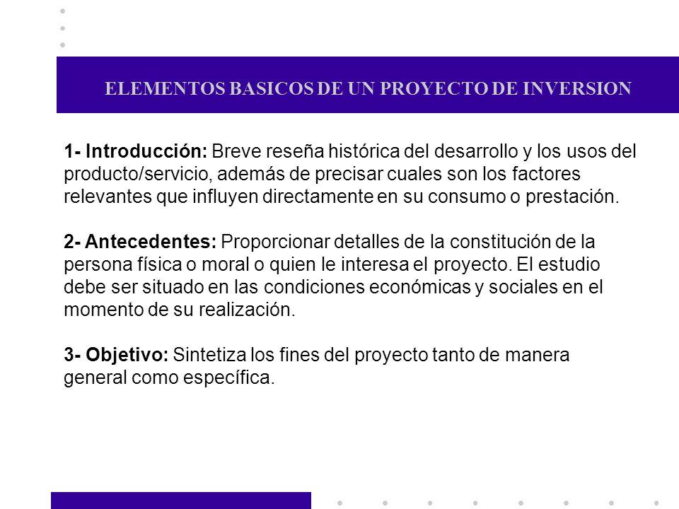 ELEMENTOS BASICOS DE UN PROYECTO DE INVERSION 1- Introducción: Breve reseña histórica del desarrollo y los usos del producto/servicio, además de preci