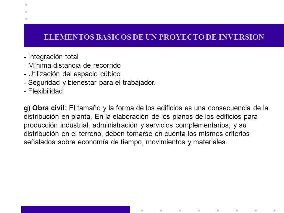 ELEMENTOS BASICOS DE UN PROYECTO DE INVERSION - Integración total - Mínima distancia de recorrido - Utilización del espacio cúbico - Seguridad y biene