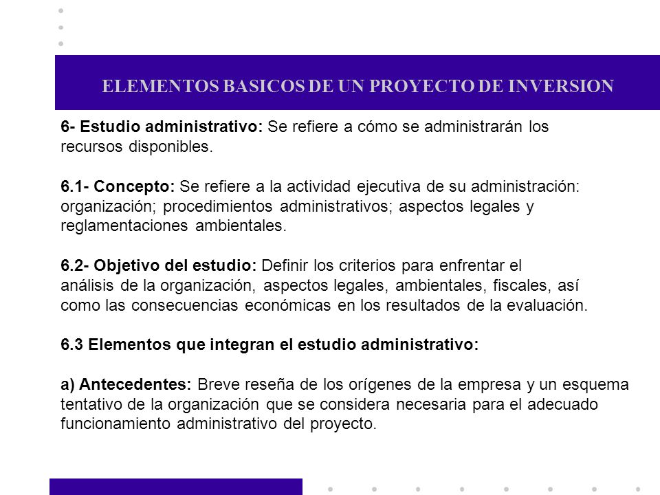 ELEMENTOS BASICOS DE UN PROYECTO DE INVERSION 6- Estudio administrativo: Se refiere a cómo se administrarán los recursos disponibles. 6.1- Concepto: S