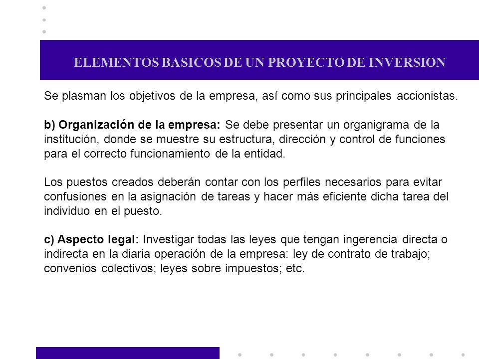 ELEMENTOS BASICOS DE UN PROYECTO DE INVERSION Se plasman los objetivos de la empresa, así como sus principales accionistas. b) Organización de la empr
