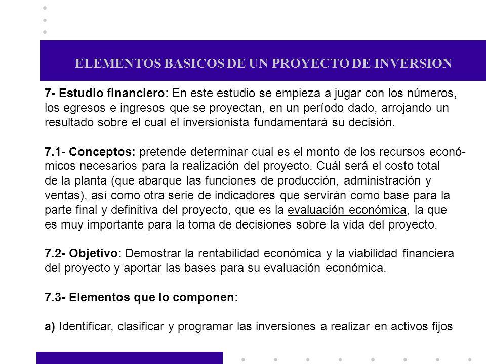 ELEMENTOS BASICOS DE UN PROYECTO DE INVERSION 7- Estudio financiero: En este estudio se empieza a jugar con los números, los egresos e ingresos que se