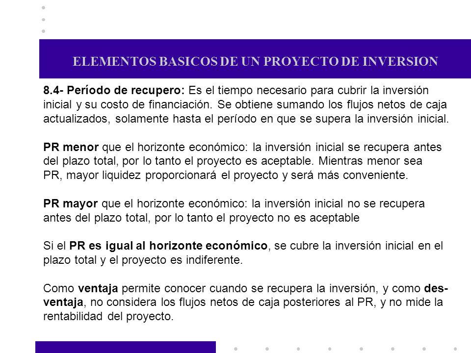 ELEMENTOS BASICOS DE UN PROYECTO DE INVERSION 8.4- Período de recupero: Es el tiempo necesario para cubrir la inversión inicial y su costo de financia