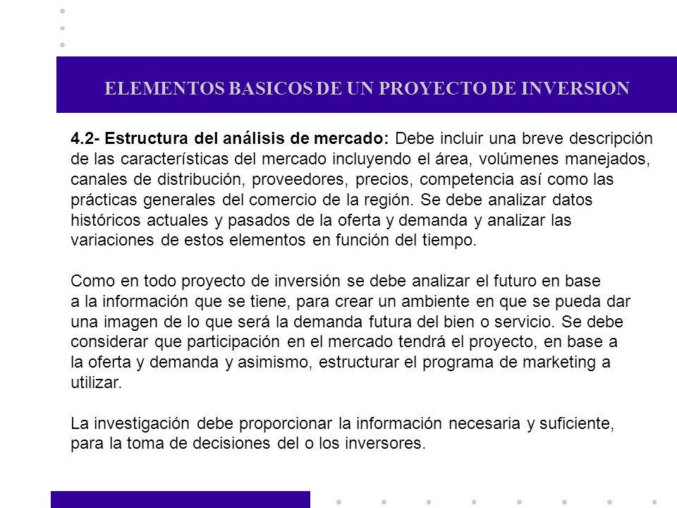 ELEMENTOS BASICOS DE UN PROYECTO DE INVERSION 4.2- Estructura del análisis de mercado: Debe incluir una breve descripción de las características del m