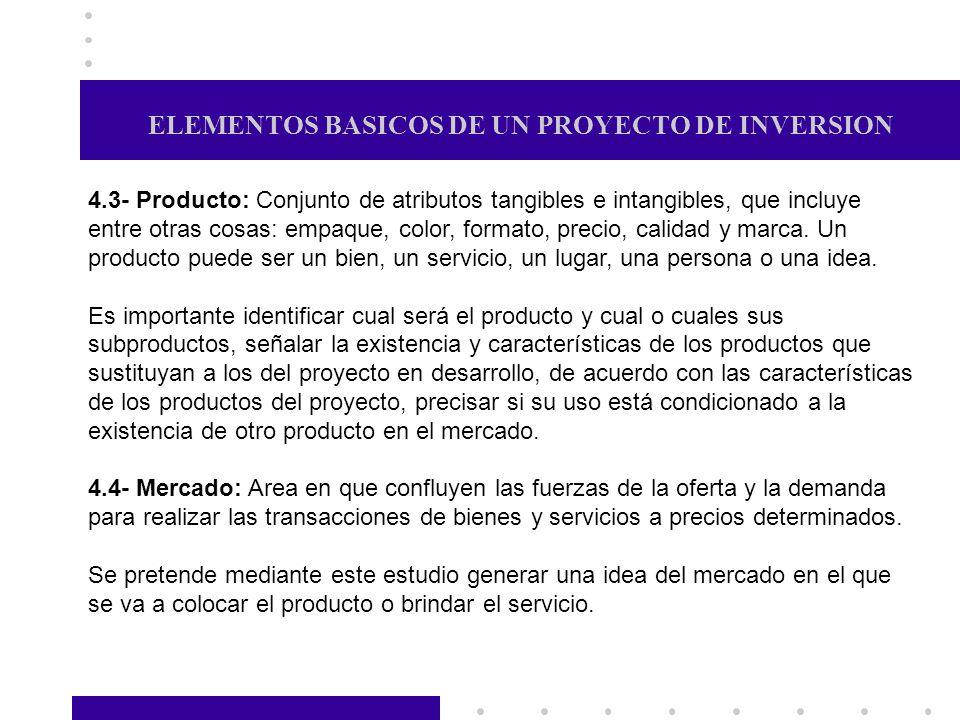 ELEMENTOS BASICOS DE UN PROYECTO DE INVERSION 4.3- Producto: Conjunto de atributos tangibles e intangibles, que incluye entre otras cosas: empaque, co