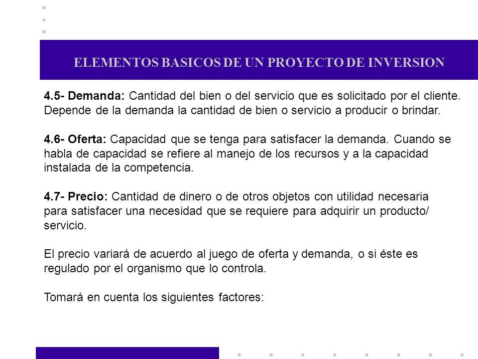ELEMENTOS BASICOS DE UN PROYECTO DE INVERSION 4.5- Demanda: Cantidad del bien o del servicio que es solicitado por el cliente. Depende de la demanda l