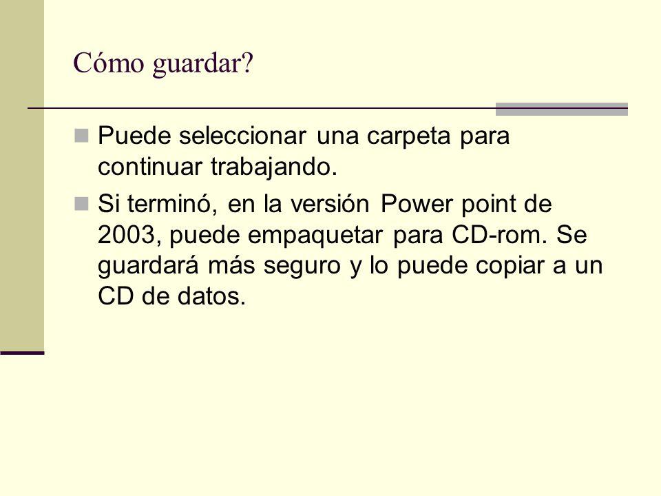 Cómo guardar? Puede seleccionar una carpeta para continuar trabajando. Si terminó, en la versión Power point de 2003, puede empaquetar para CD-rom. Se