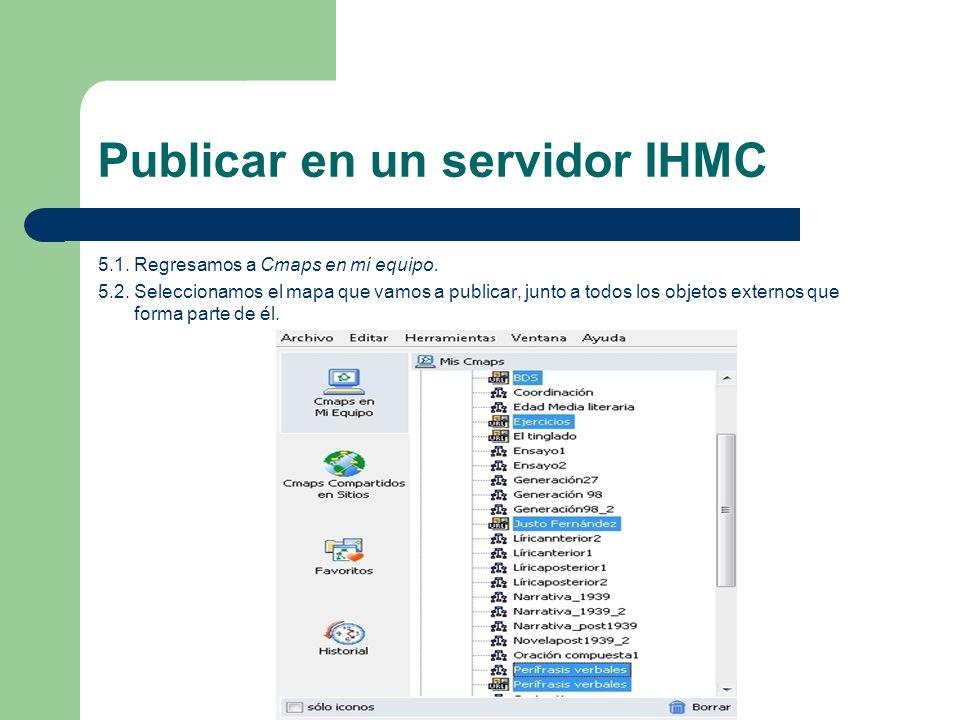 Publicar en un servidor IHMC 5.1. Regresamos a Cmaps en mi equipo. 5.2. Seleccionamos el mapa que vamos a publicar, junto a todos los objetos externos