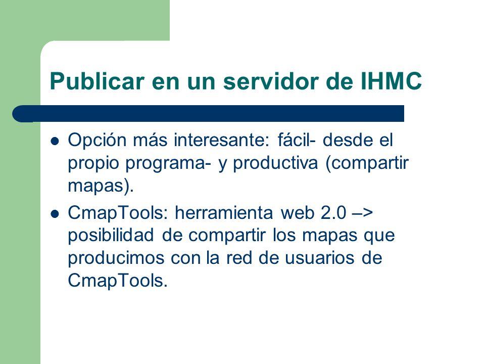 Publicar en un servidor de IHMC Opción más interesante: fácil- desde el propio programa- y productiva (compartir mapas). CmapTools: herramienta web 2.