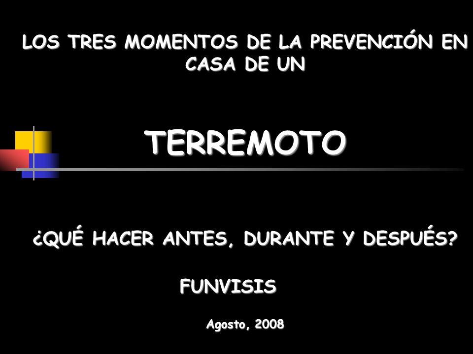 LOS TRES MOMENTOS DE LA PREVENCIÓN EN CASA DE UN ¿QUÉ HACER ANTES, DURANTE Y DESPUÉS? TERREMOTO Agosto, 2008 FUNVISIS