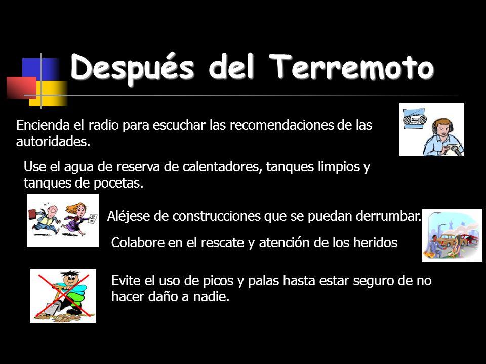 Después del Terremoto Encienda el radio para escuchar las recomendaciones de las autoridades. Use el agua de reserva de calentadores, tanques limpios