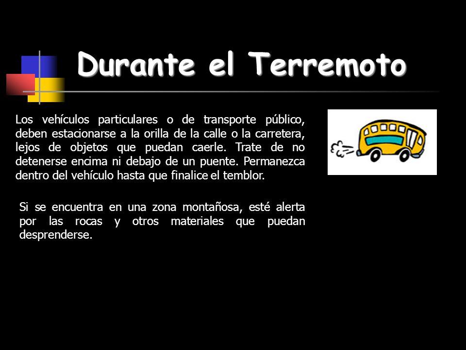 Durante el Terremoto Los vehículos particulares o de transporte público, deben estacionarse a la orilla de la calle o la carretera, lejos de objetos q
