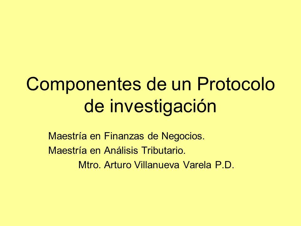 Componentes de un Protocolo de investigación Maestría en Finanzas de Negocios. Maestría en Análisis Tributario. Mtro. Arturo Villanueva Varela P.D.
