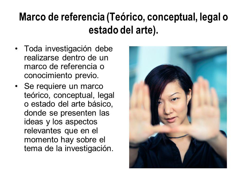 Marco de referencia (Teórico, conceptual, legal o estado del arte). Toda investigación debe realizarse dentro de un marco de referencia o conocimiento