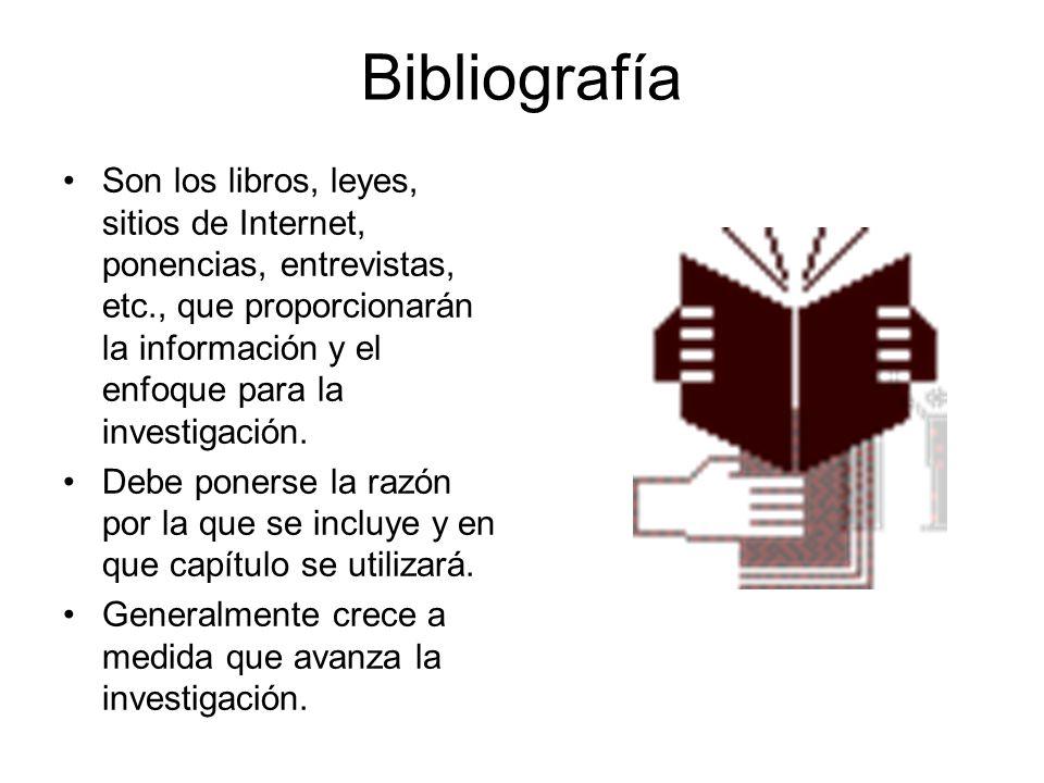 Bibliografía Son los libros, leyes, sitios de Internet, ponencias, entrevistas, etc., que proporcionarán la información y el enfoque para la investiga
