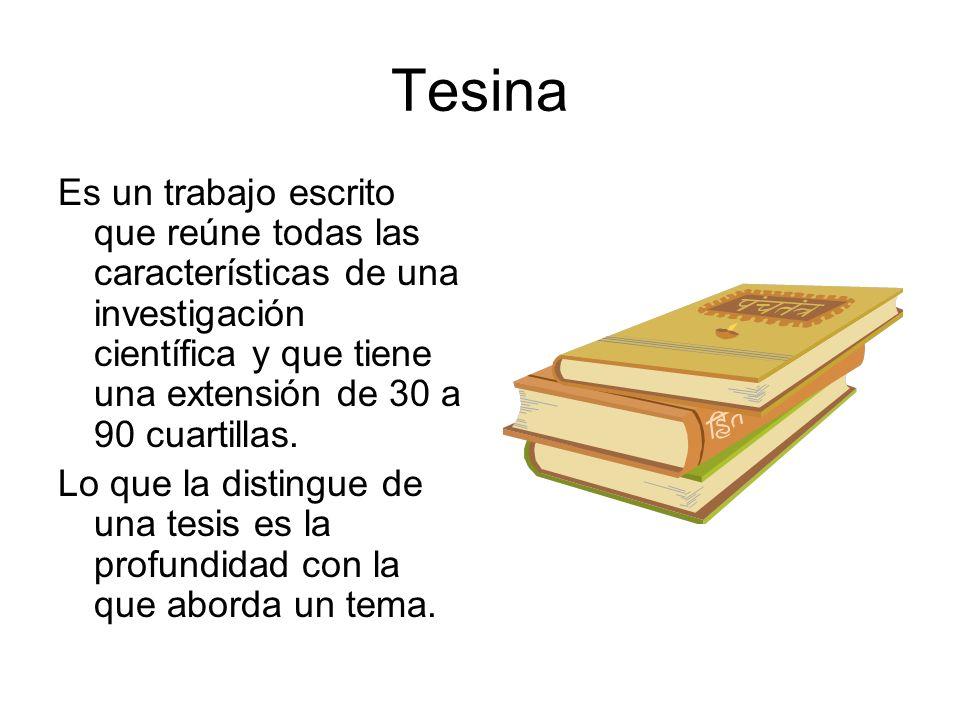Tesina Es un trabajo escrito que reúne todas las características de una investigación científica y que tiene una extensión de 30 a 90 cuartillas. Lo q