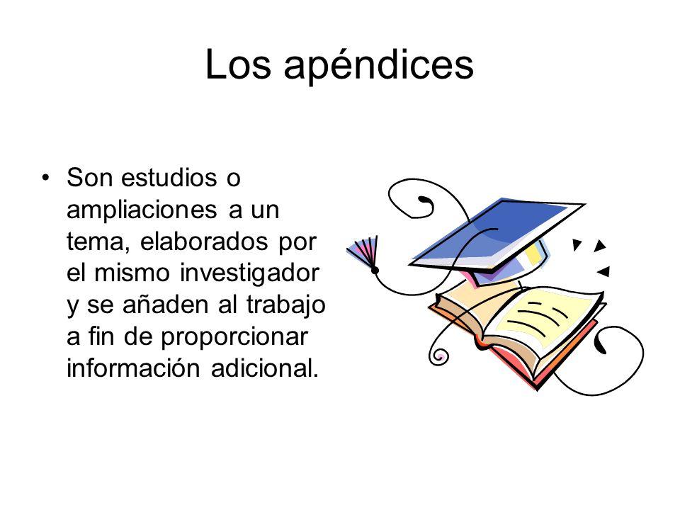 Los apéndices Son estudios o ampliaciones a un tema, elaborados por el mismo investigador y se añaden al trabajo a fin de proporcionar información adi
