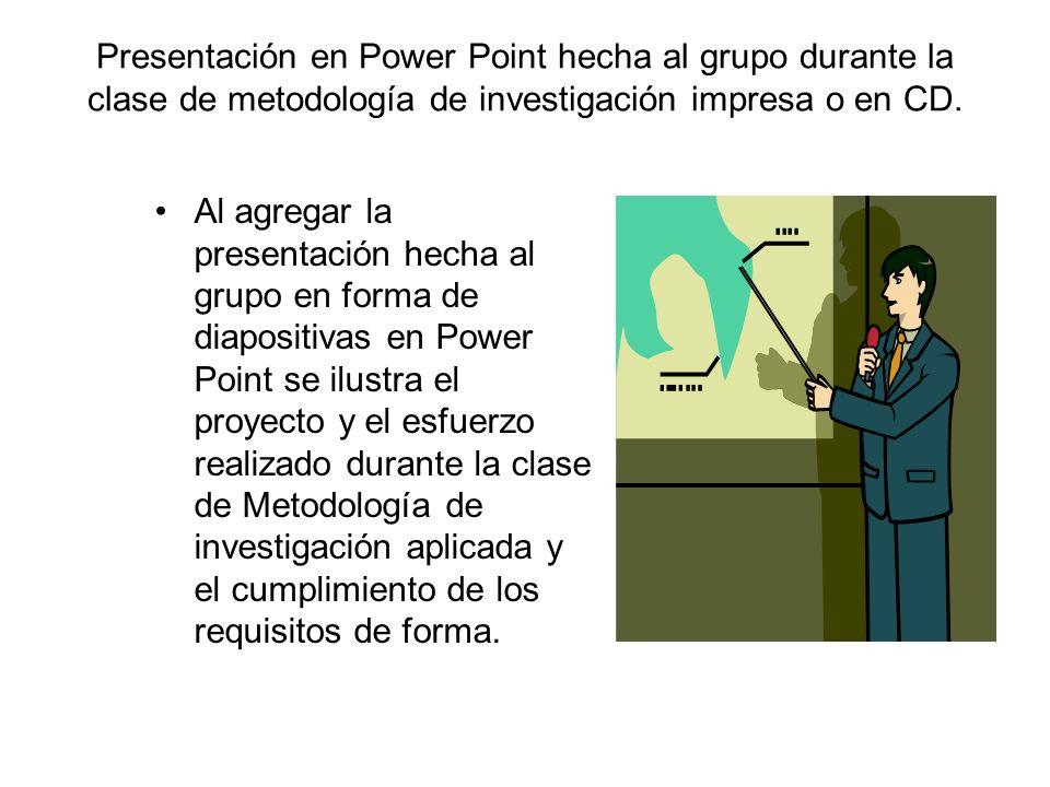 Presentación en Power Point hecha al grupo durante la clase de metodología de investigación impresa o en CD. Al agregar la presentación hecha al grupo
